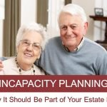 Incapacity Planning – Why It Should Be Part of Your Estate Plan